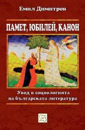 Памет, юбилей, канон. Увод в социологията на българската литература Емил Димитров